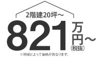 2階建20坪〜 821万円(税抜)〜