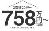 2階建20坪〜 758万円(税抜)〜